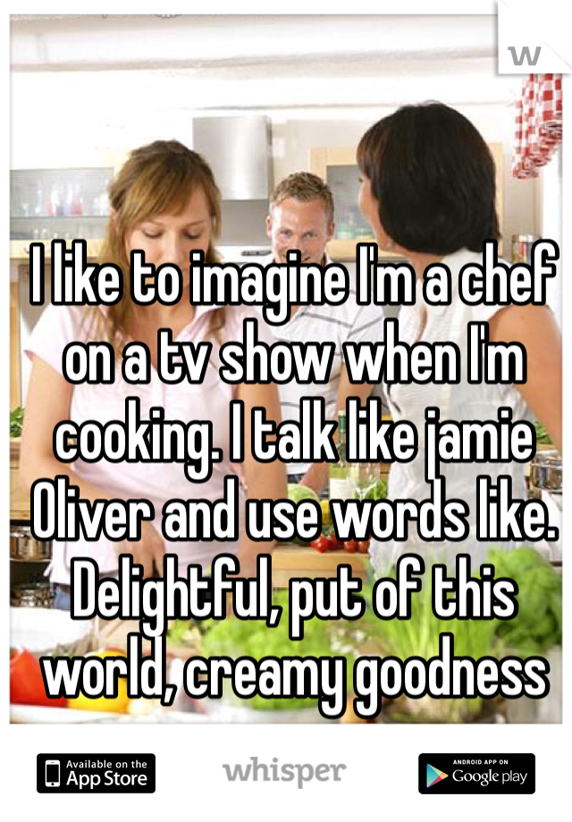 I like to imagine I'm a chef on a tv show when I'm cooking. I talk like jamie Oliver and use words like. Delightful, put of this world, creamy goodness