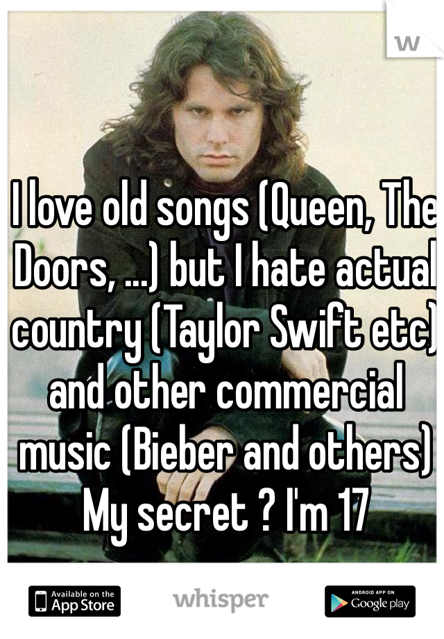 I love old songs (Queen, The Doors, ...) but I hate actual country (Taylor Swift etc) and other commercial music (Bieber and others) My secret ? I'm 17