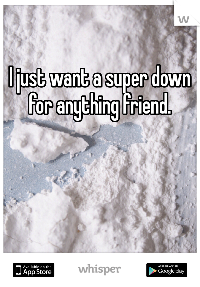 I just want a super down for anything friend.