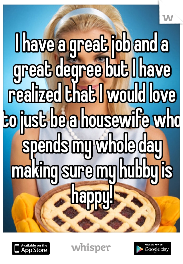 I have a great job and a great degree but I have realized that I would love to just be a housewife who spends my whole day making sure my hubby is happy!