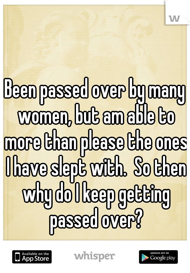 Been passed over by many women, but am able to more than please the ones I have slept with.  So then why do I keep getting passed over?