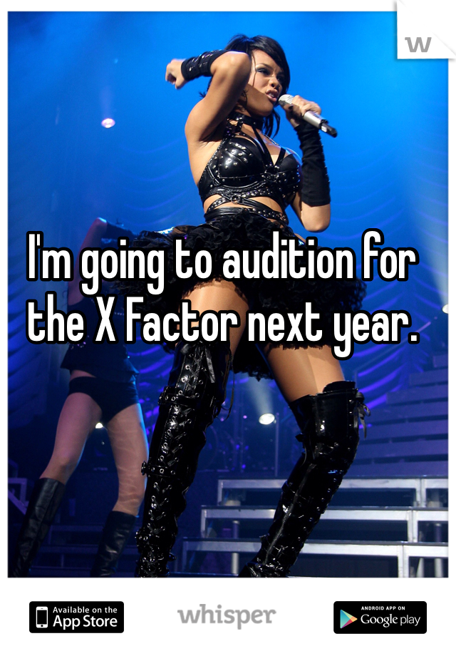 I'm going to audition for the X Factor next year.