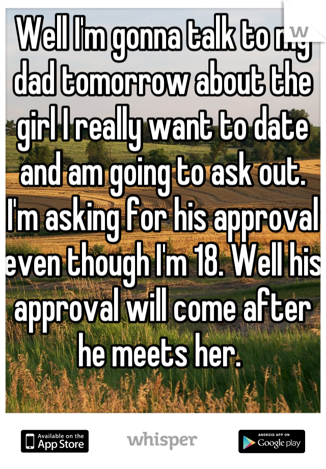 Well I'm gonna talk to my dad tomorrow about the girl I really want to date and am going to ask out. I'm asking for his approval even though I'm 18. Well his approval will come after he meets her.