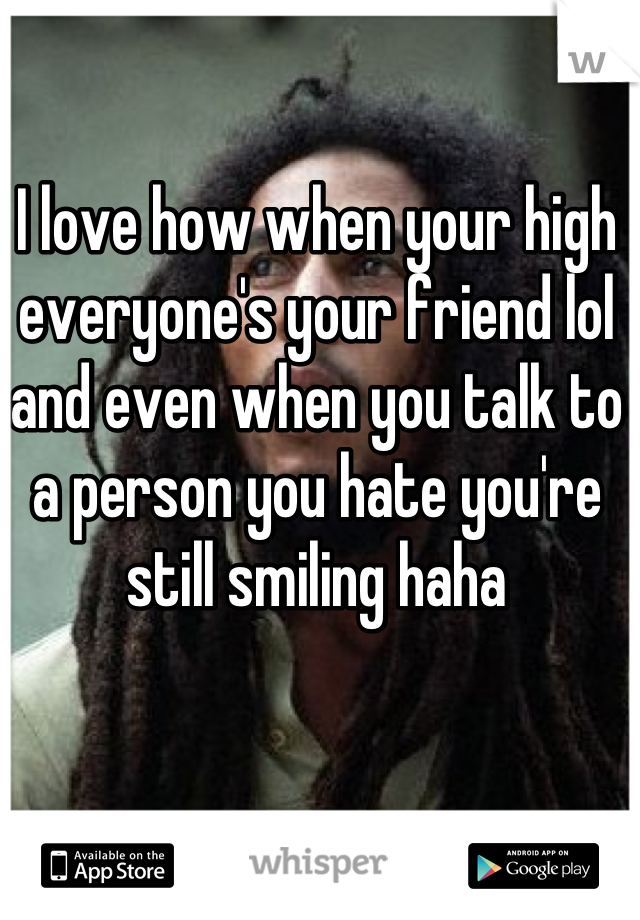 I love how when your high everyone's your friend lol and even when you talk to a person you hate you're still smiling haha