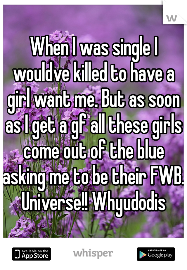 When I was single I wouldve killed to have a girl want me. But as soon as I get a gf all these girls come out of the blue asking me to be their FWB. Universe!! Whyudodis