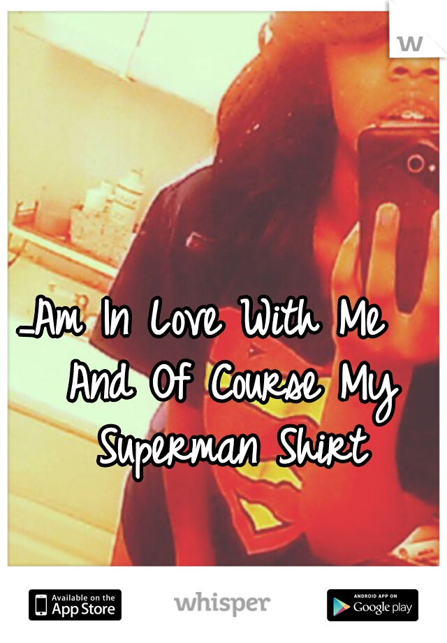_Am In Love With Me   And Of Course My Superman Shirt