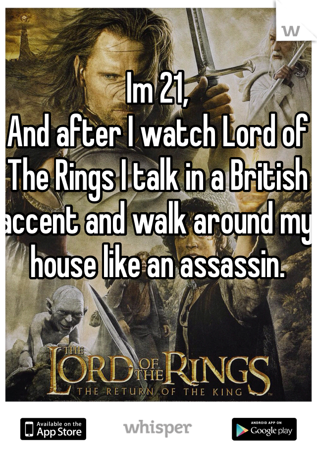 Im 21,  And after I watch Lord of The Rings I talk in a British accent and walk around my house like an assassin.