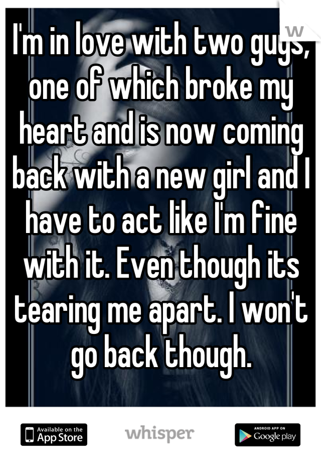 I'm in love with two guys, one of which broke my heart and is now coming back with a new girl and I have to act like I'm fine with it. Even though its tearing me apart. I won't go back though.