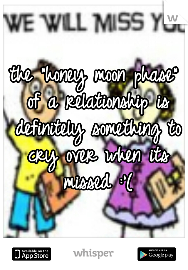 "the ""honey moon phase"" of a relationship is definitely something to cry over when its missed :'("