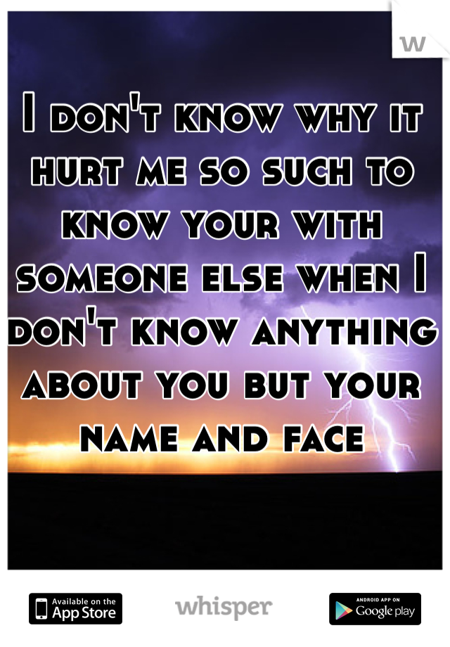 I don't know why it hurt me so such to know your with someone else when I don't know anything about you but your name and face