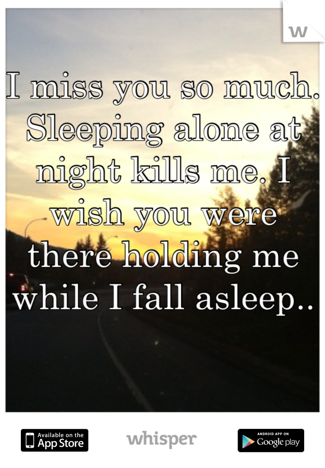 I miss you so much. Sleeping alone at night kills me. I wish you were there holding me while I fall asleep..