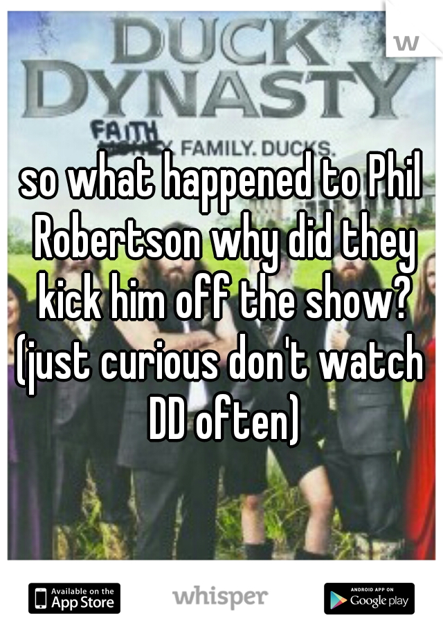 so what happened to Phil Robertson why did they kick him off the show? (just curious don't watch DD often)
