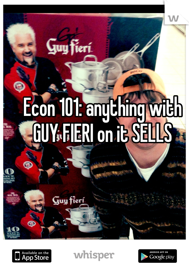 Econ 101: anything with GUY FIERI on it SELLS