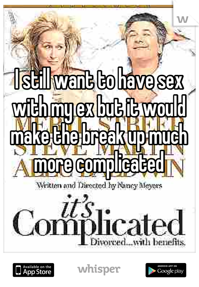 I still want to have sex with my ex but it would make the break up much more complicated