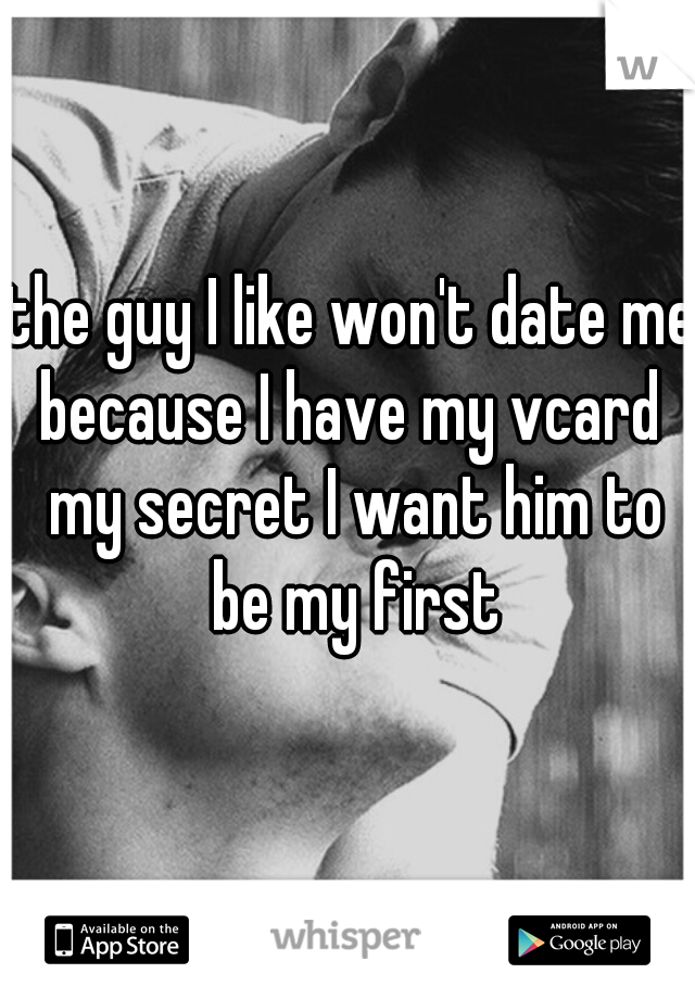 the guy I like won't date me because I have my vcard  my secret I want him to be my first