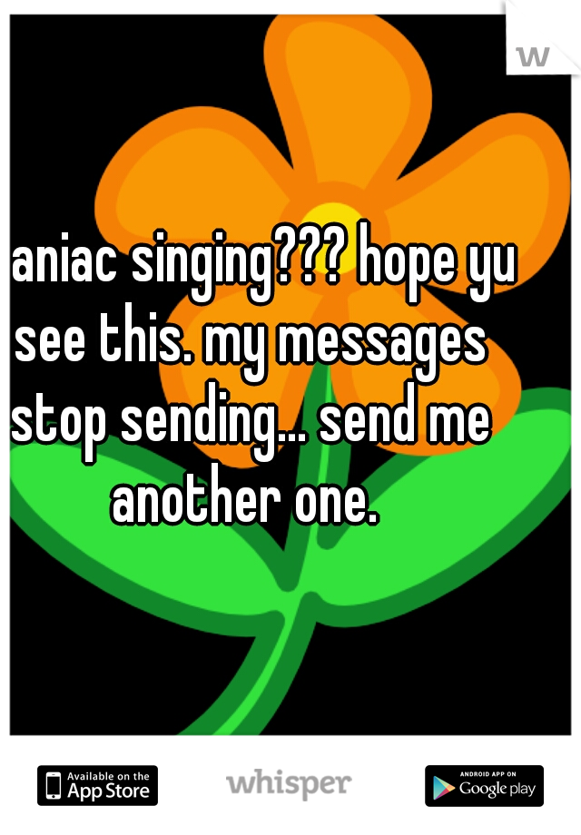 maniac singing??? hope yu see this. my messages stop sending... send me another one.