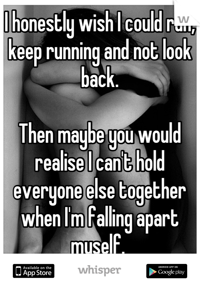 I honestly wish I could run, keep running and not look back.   Then maybe you would realise I can't hold everyone else together when I'm falling apart myself.