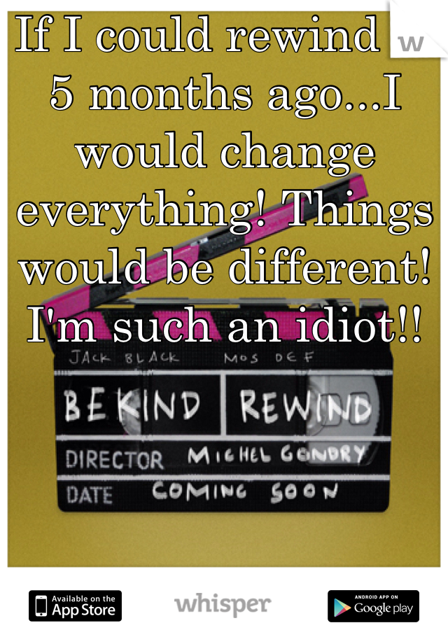If I could rewind to 5 months ago...I would change everything! Things would be different! I'm such an idiot!!