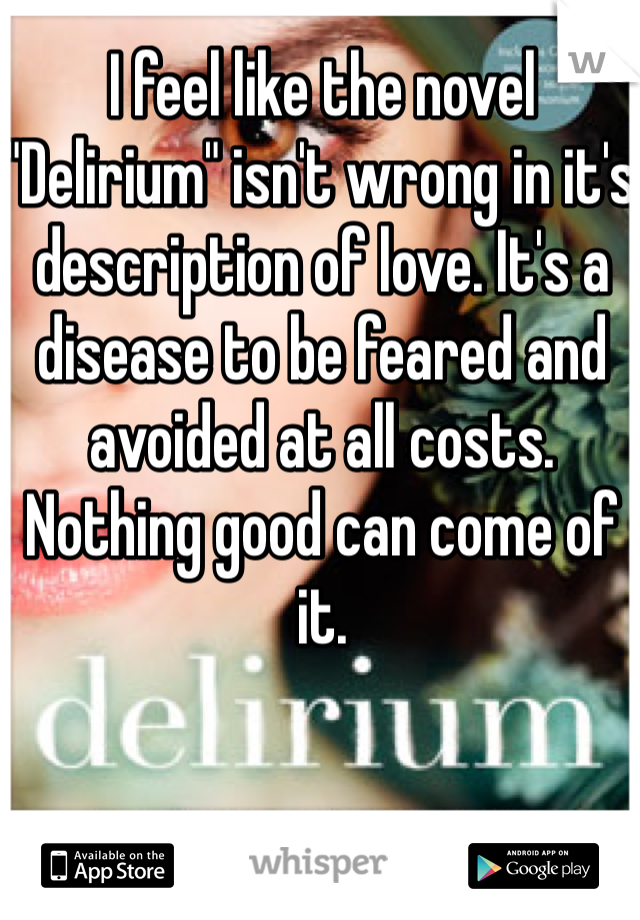 """I feel like the novel """"Delirium"""" isn't wrong in it's description of love. It's a disease to be feared and avoided at all costs. Nothing good can come of it."""