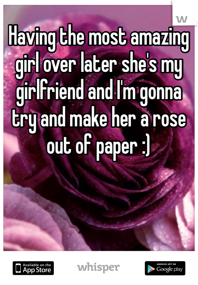 Having the most amazing girl over later she's my girlfriend and I'm gonna try and make her a rose out of paper :)