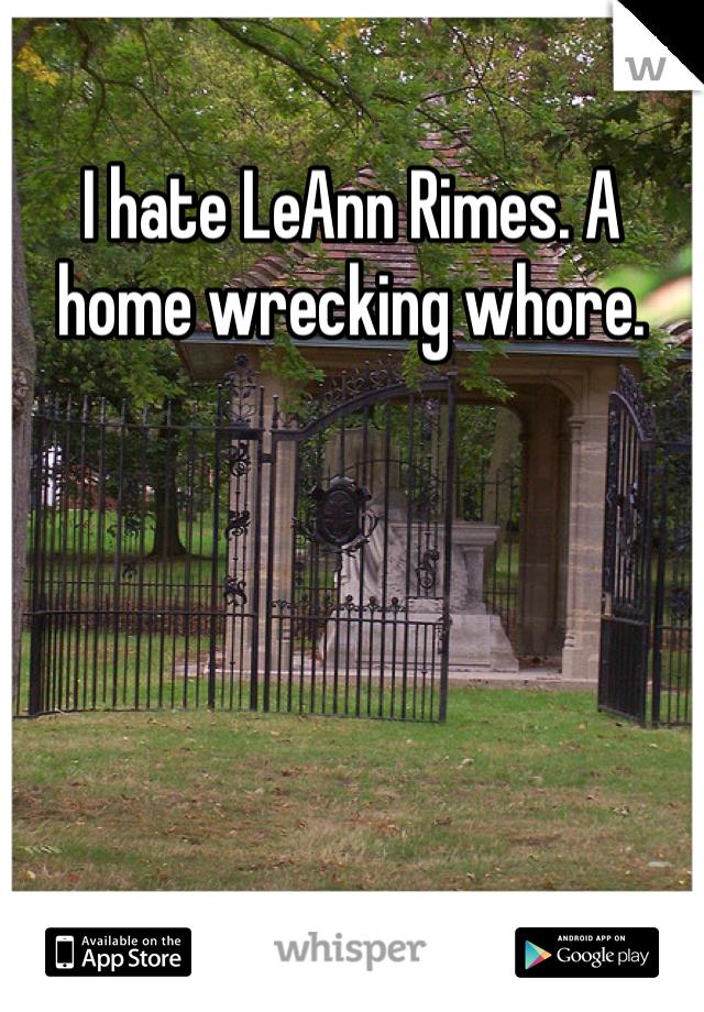 I hate LeAnn Rimes. A home wrecking whore.