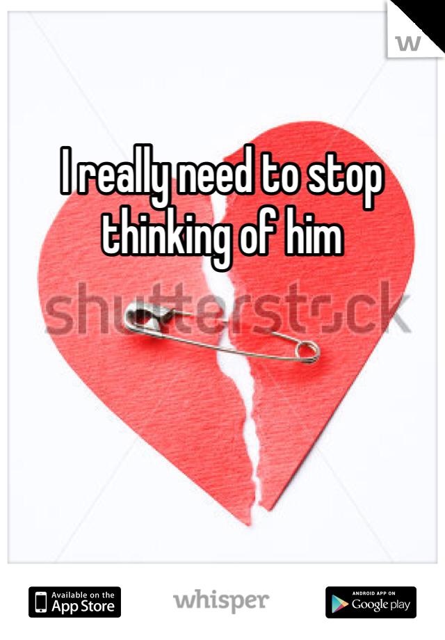 I really need to stop thinking of him