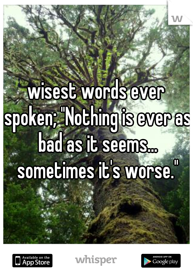 "wisest words ever spoken; ""Nothing is ever as bad as it seems... sometimes it's worse."""