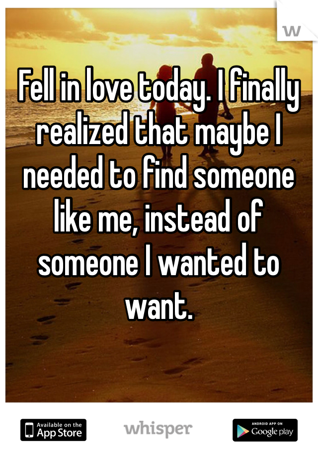 Fell in love today. I finally realized that maybe I needed to find someone like me, instead of someone I wanted to want.