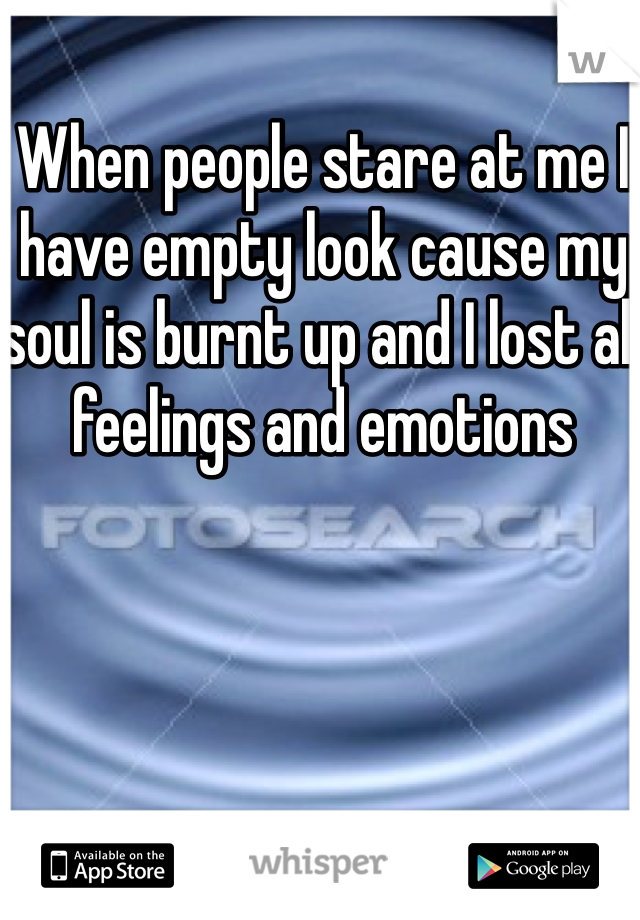 When people stare at me I have empty look cause my soul is burnt up and I lost all feelings and emotions