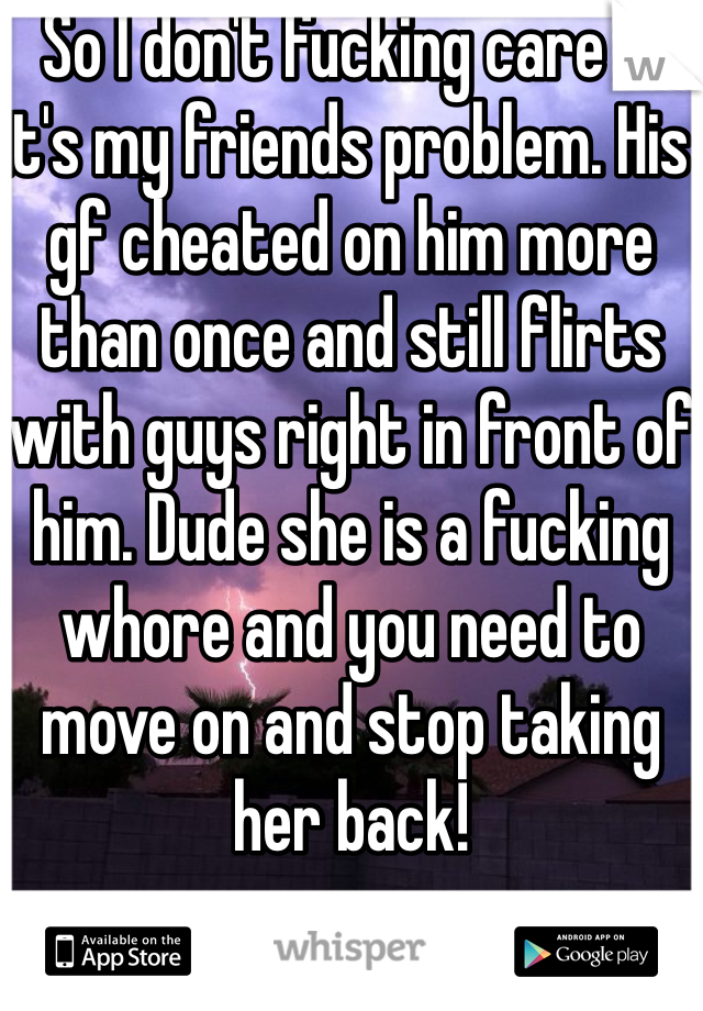 So I don't fucking care if it's my friends problem. His gf cheated on him more than once and still flirts with guys right in front of him. Dude she is a fucking whore and you need to move on and stop taking her back!