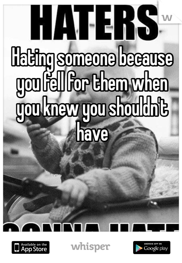Hating someone because you fell for them when you knew you shouldn't have