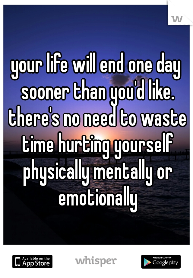 your life will end one day sooner than you'd like. there's no need to waste time hurting yourself physically mentally or emotionally