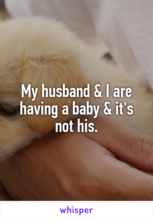 My husband & I are having a baby & it's not his.