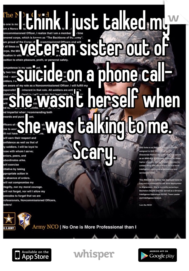 I think I just talked my veteran sister out of suicide on a phone call- she wasn't herself when she was talking to me. Scary.