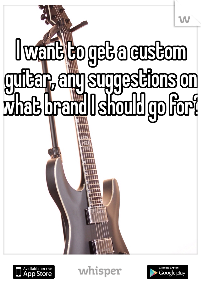 I want to get a custom guitar, any suggestions on what brand I should go for?