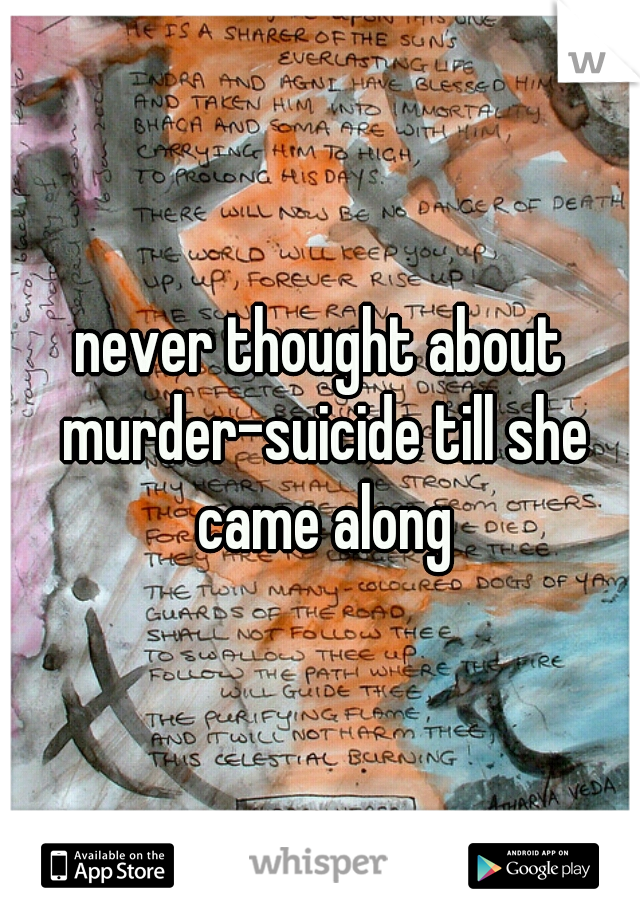 never thought about murder-suicide till she came along