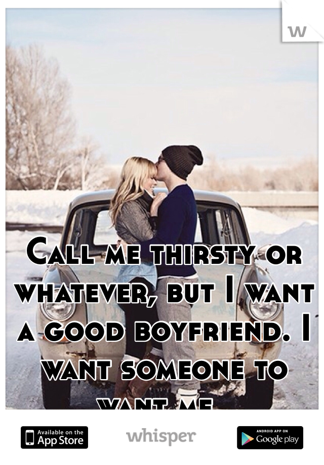 Call me thirsty or whatever, but I want a good boyfriend. I want someone to want me..