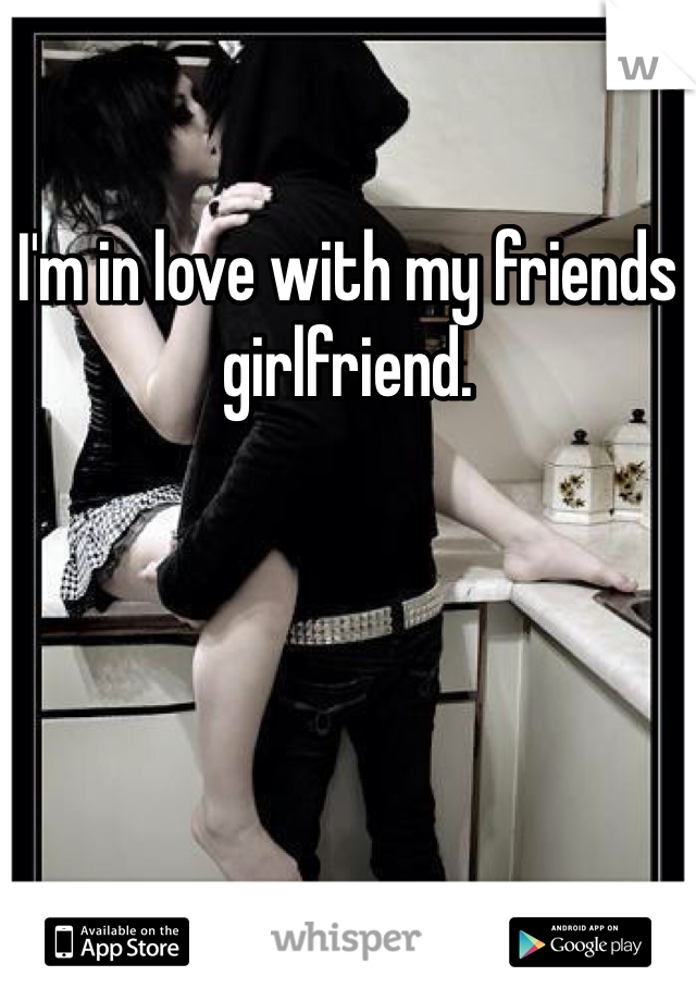 I'm in love with my friends girlfriend.