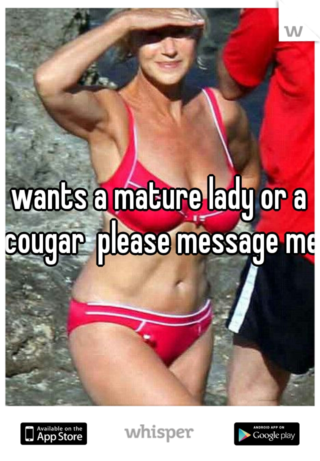 wants a mature lady or a cougar  please message me
