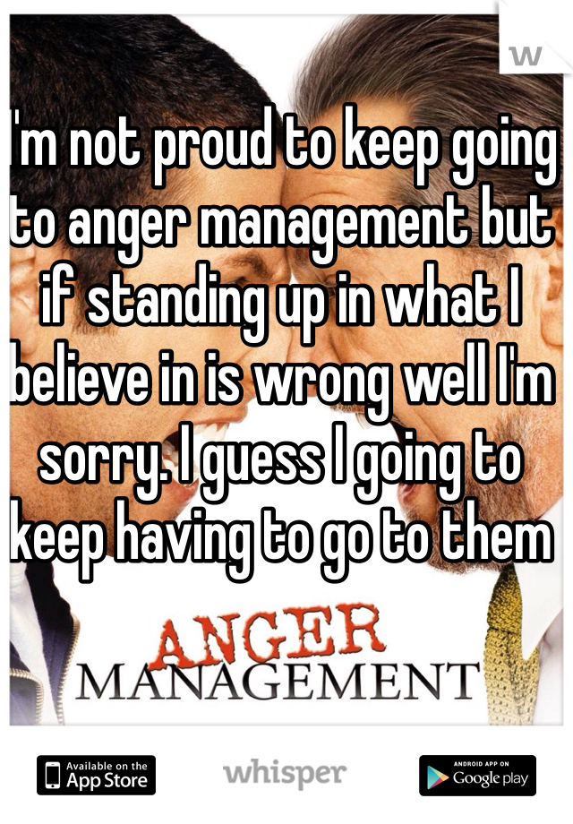 I'm not proud to keep going to anger management but if standing up in what I believe in is wrong well I'm sorry. I guess I going to keep having to go to them