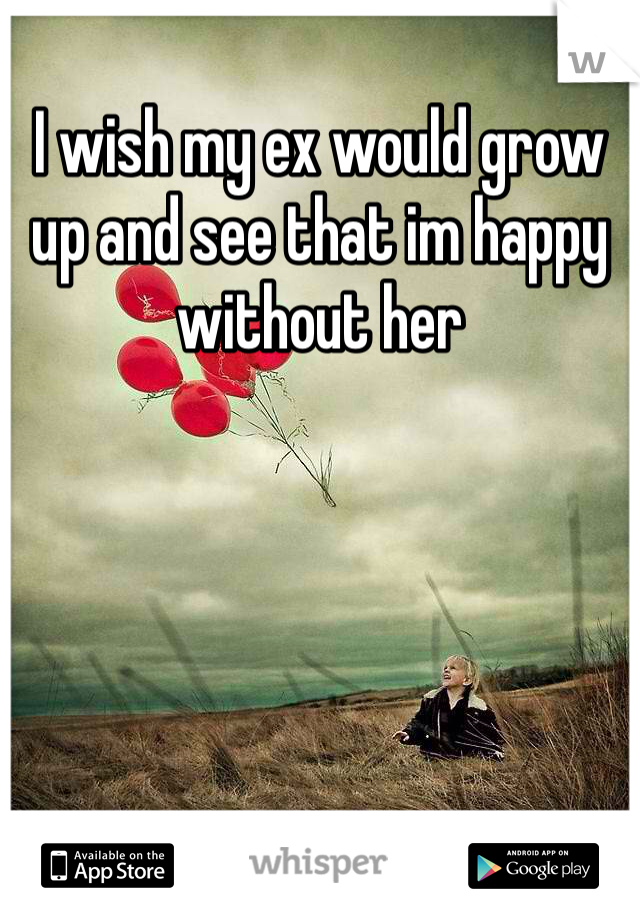 I wish my ex would grow up and see that im happy without her