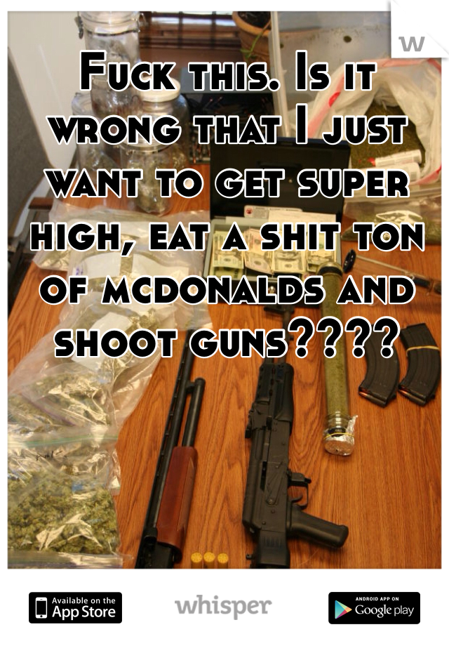 Fuck this. Is it wrong that I just want to get super high, eat a shit ton of mcdonalds and shoot guns????