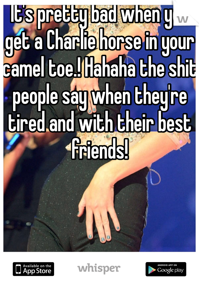 It's pretty bad when you get a Charlie horse in your camel toe.! Hahaha the shit people say when they're tired and with their best friends!