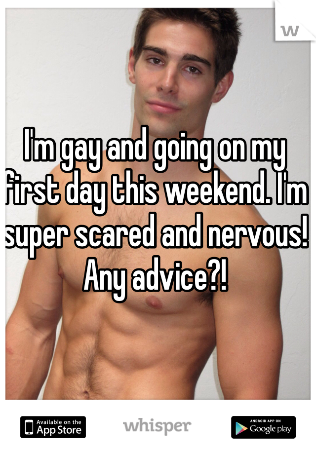 I'm gay and going on my first day this weekend. I'm super scared and nervous! Any advice?!