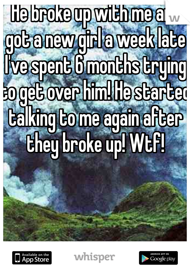 He broke up with me and got a new girl a week late I've spent 6 months trying to get over him! He started talking to me again after they broke up! Wtf!