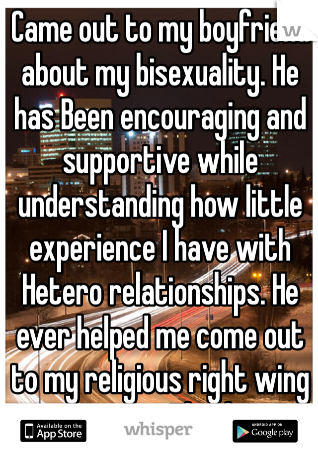 Came out to my boyfriend about my bisexuality. He has Been encouraging and supportive while understanding how little experience I have with Hetero relationships. He ever helped me come out to my religious right wing parents. Thanks.