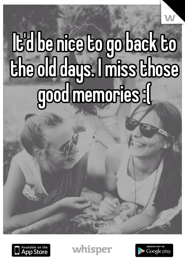 It'd be nice to go back to the old days. I miss those good memories :(