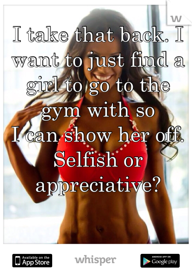 I take that back. I want to just find a girl to go to the gym with so I can show her off. Selfish or appreciative?