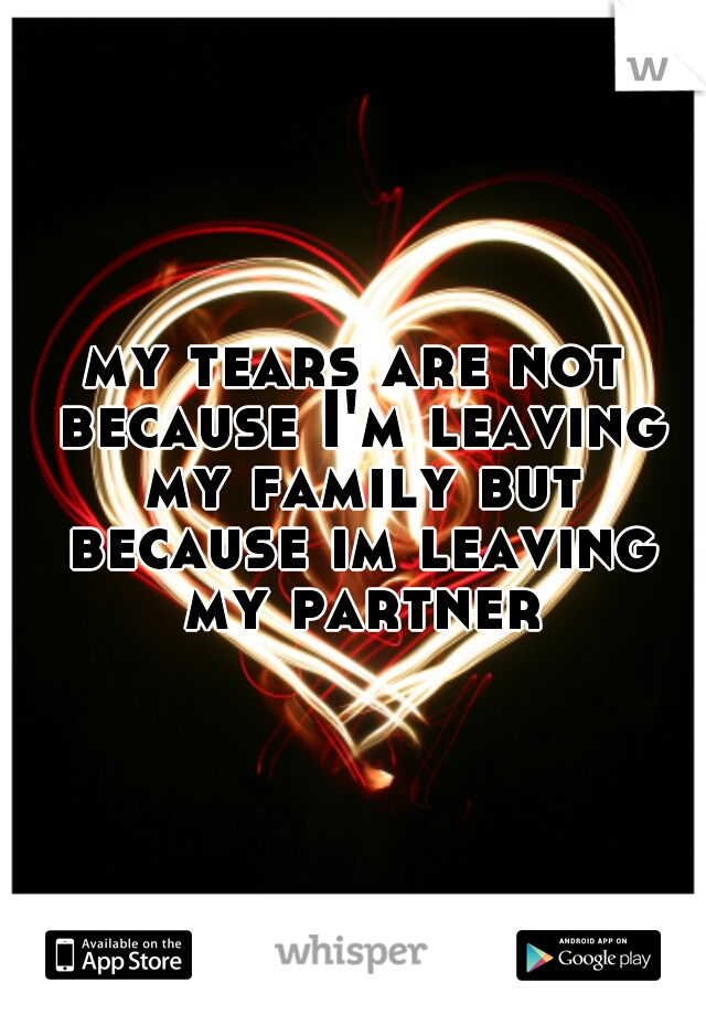 my tears are not because I'm leaving my family but because im leaving my partner