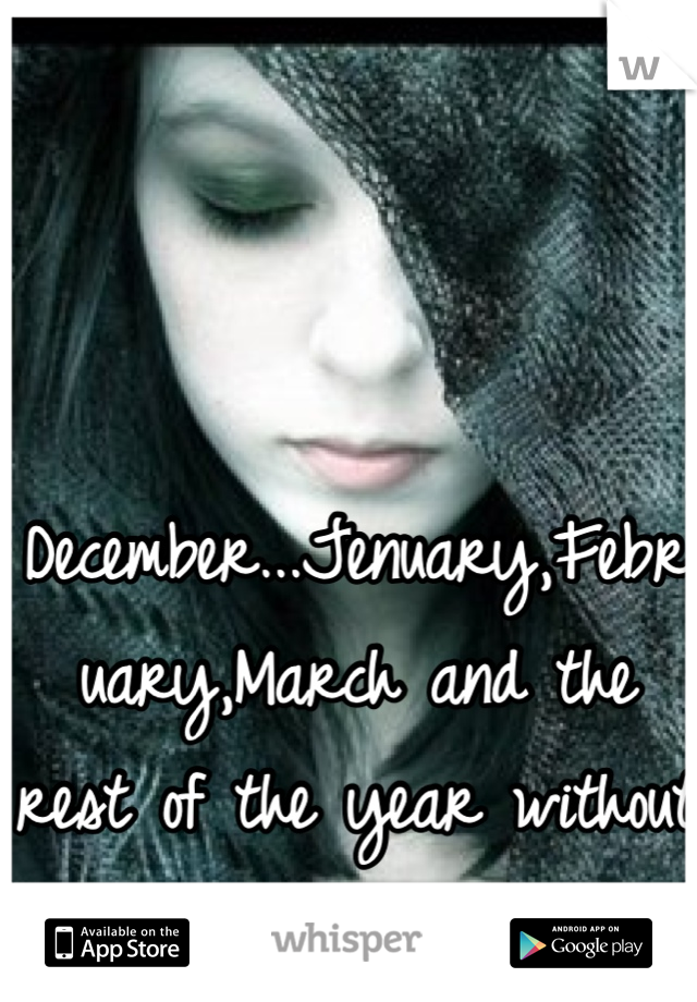 December...Jenuary,February,March and the rest of the year without you!! =(